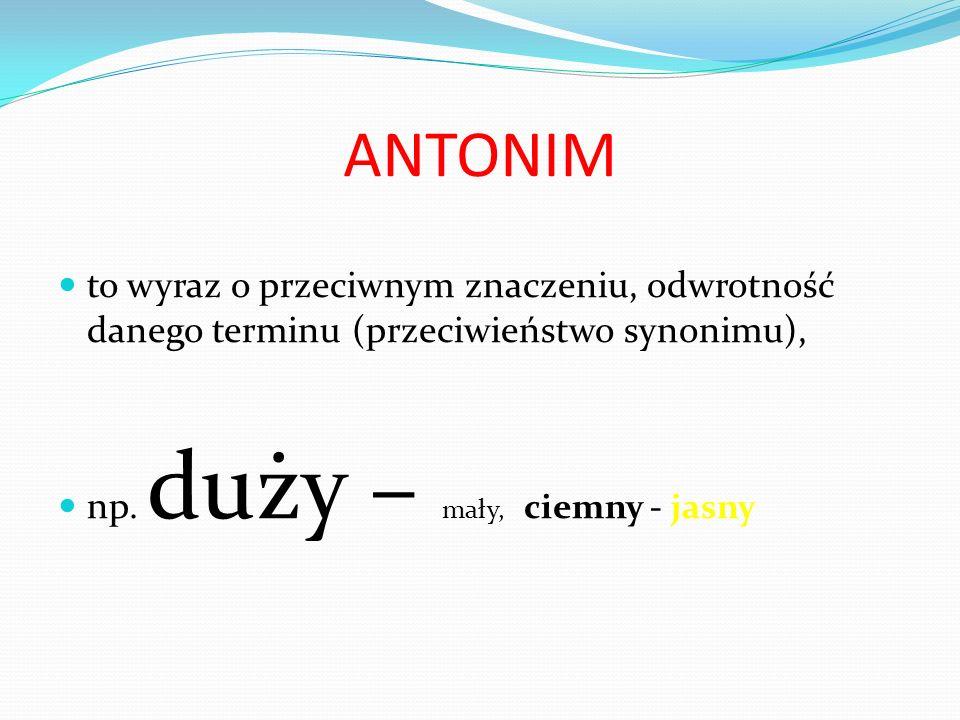 ANTONIM to wyraz o przeciwnym znaczeniu, odwrotność danego terminu (przeciwieństwo synonimu), np. duży – mały, ciemny - jasny