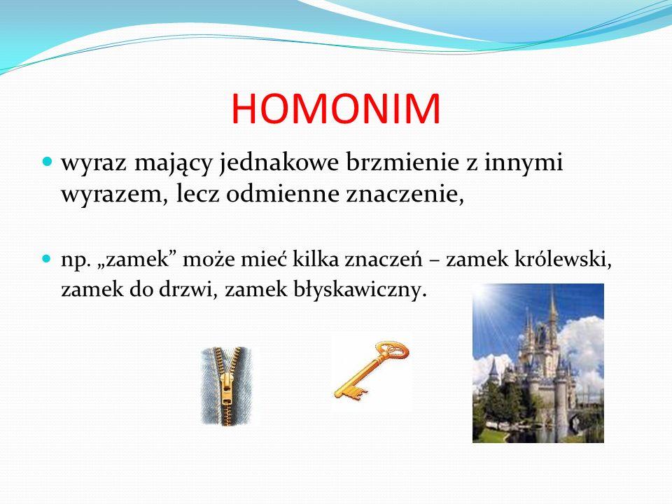 """HOMONIM wyraz mający jednakowe brzmienie z innymi wyrazem, lecz odmienne znaczenie, np. """"zamek"""" może mieć kilka znaczeń – zamek królewski, zamek do dr"""