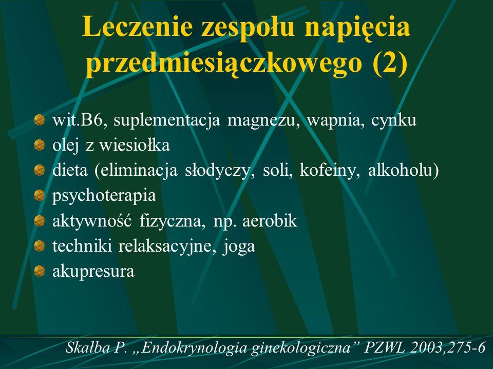Leczenie zespołu napięcia przedmiesiączkowego (2) wit.B6, suplementacja magnezu, wapnia, cynku olej z wiesiołka dieta (eliminacja słodyczy, soli, kofe