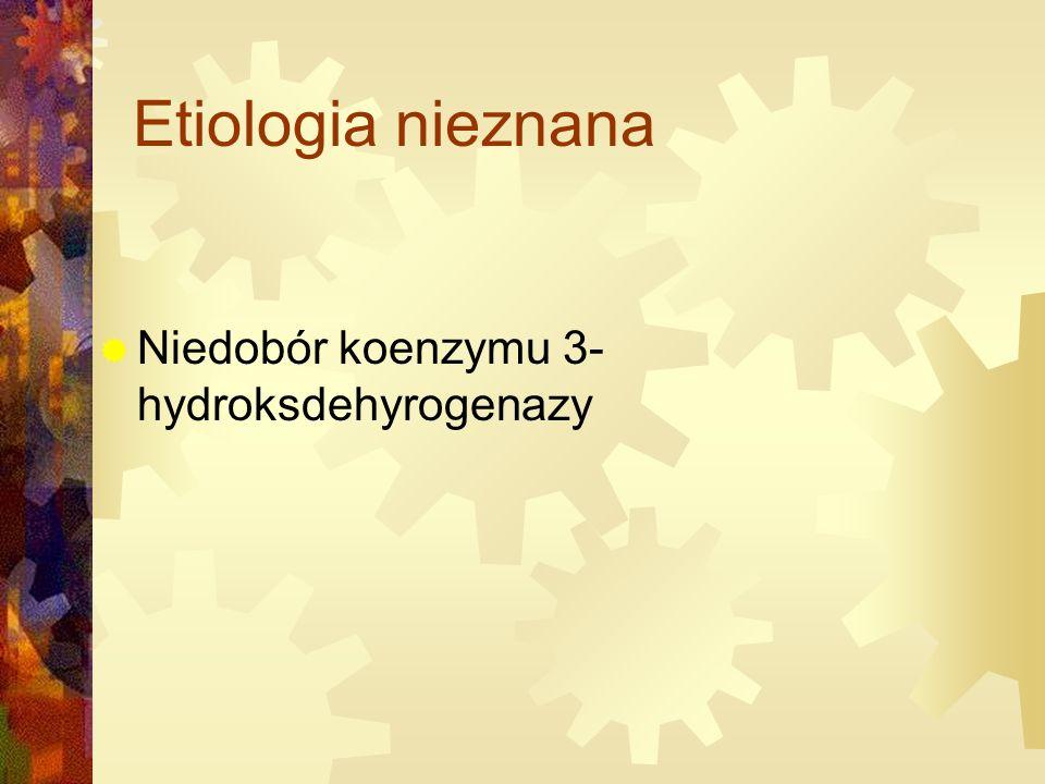Etiologia nieznana  Niedobór koenzymu 3- hydroksdehyrogenazy