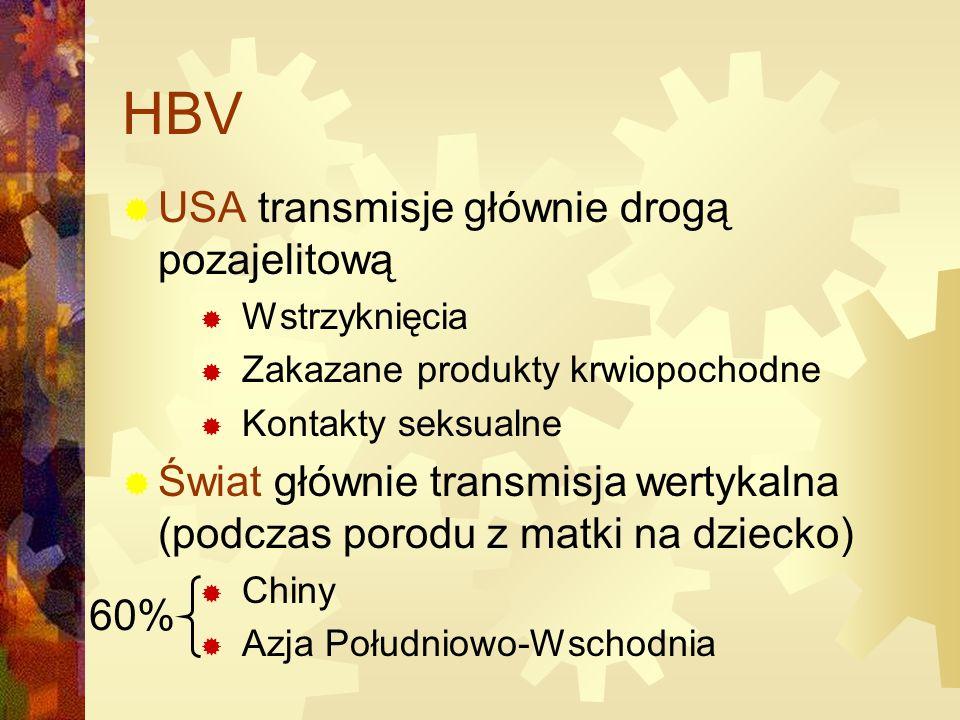 HBV  USA transmisje głównie drogą pozajelitową  Wstrzyknięcia  Zakazane produkty krwiopochodne  Kontakty seksualne  Świat głównie transmisja wertykalna (podczas porodu z matki na dziecko)  Chiny  Azja Południowo-Wschodnia 60%
