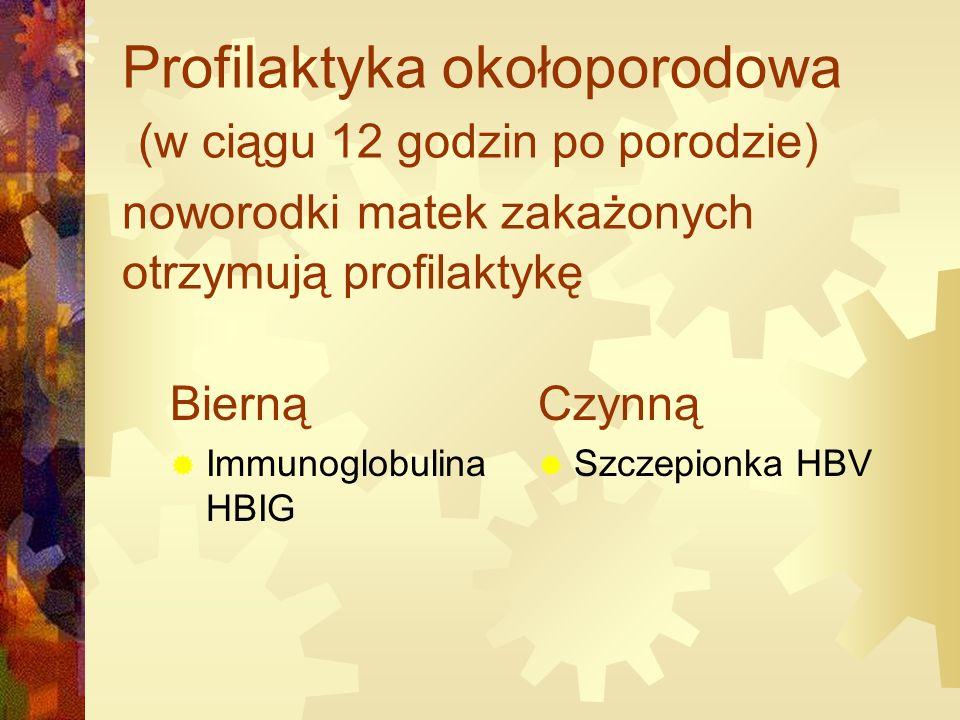 Profilaktyka okołoporodowa (w ciągu 12 godzin po porodzie) noworodki matek zakażonych otrzymują profilaktykę Bierną  Immunoglobulina HBIG Czynną  Szczepionka HBV