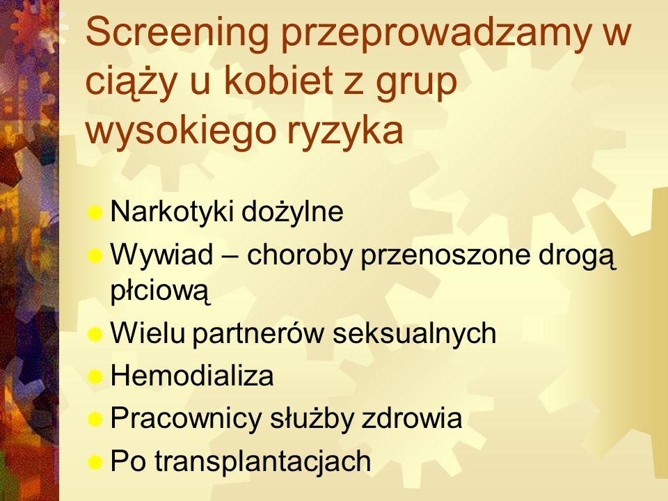 Screening przeprowadzamy w ciąży u kobiet z grup wysokiego ryzyka  Narkotyki dożylne  Wywiad – choroby przenoszone drogą płciową  Wielu partnerów seksualnych  Hemodializa  Pracownicy służby zdrowia  Po transplantacjach