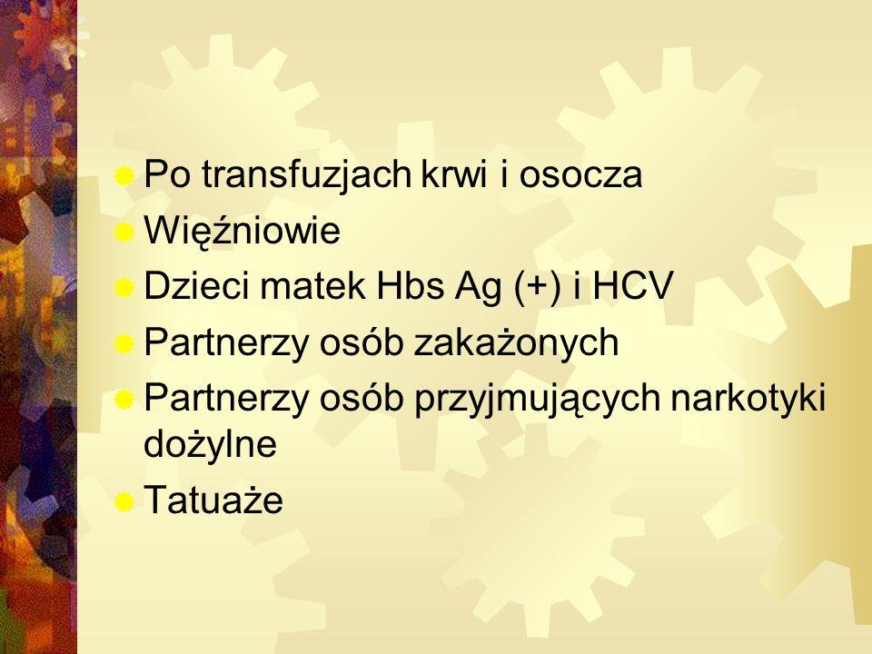  Po transfuzjach krwi i osocza  Więźniowie  Dzieci matek Hbs Ag (+) i HCV  Partnerzy osób zakażonych  Partnerzy osób przyjmujących narkotyki dożylne  Tatuaże