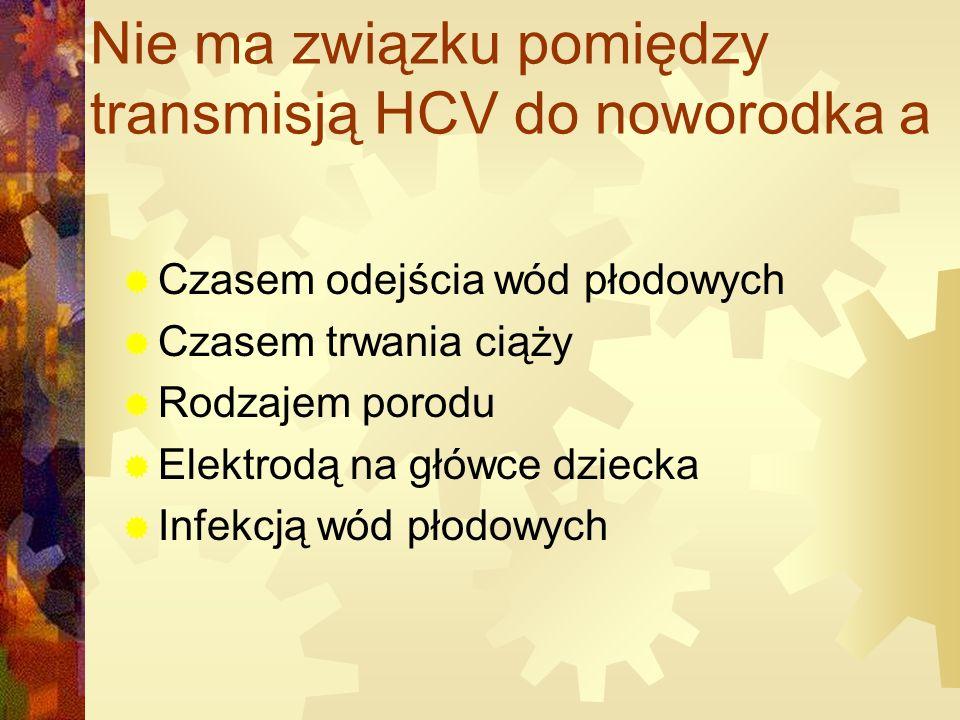 Nie ma związku pomiędzy transmisją HCV do noworodka a  Czasem odejścia wód płodowych  Czasem trwania ciąży  Rodzajem porodu  Elektrodą na główce dziecka  Infekcją wód płodowych