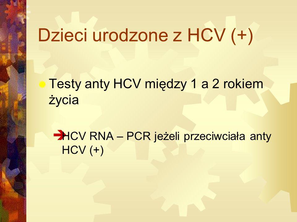 Dzieci urodzone z HCV (+)  Testy anty HCV między 1 a 2 rokiem życia  HCV RNA – PCR jeżeli przeciwciała anty HCV (+)