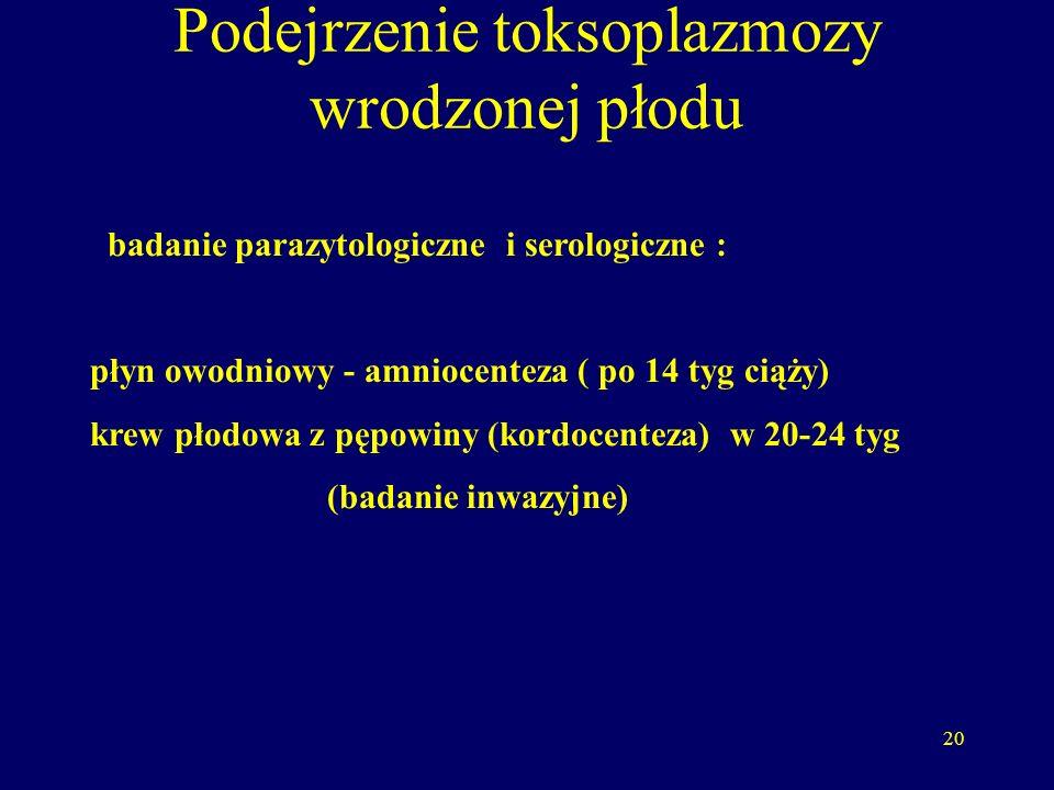 20 Podejrzenie toksoplazmozy wrodzonej płodu badanie parazytologiczne i serologiczne : płyn owodniowy - amniocenteza ( po 14 tyg ciąży) krew płodowa z pępowiny (kordocenteza) w 20-24 tyg (badanie inwazyjne)