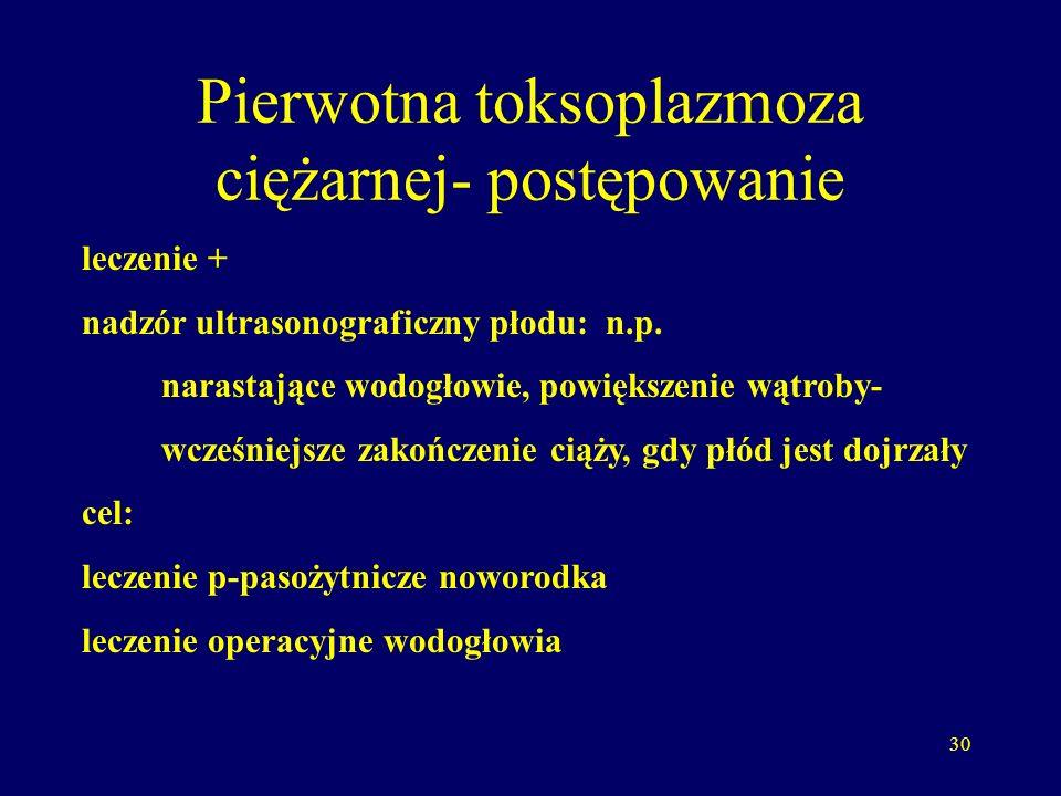 30 Pierwotna toksoplazmoza ciężarnej- postępowanie leczenie + nadzór ultrasonograficzny płodu: n.p.