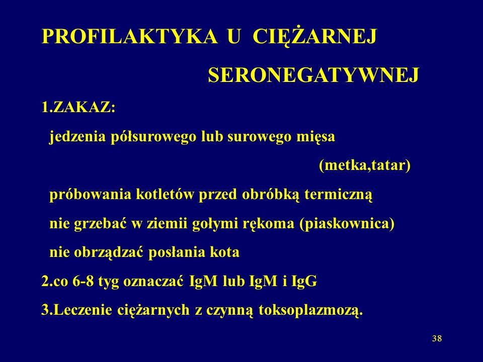38 PROFILAKTYKA U CIĘŻARNEJ SERONEGATYWNEJ 1.ZAKAZ: jedzenia półsurowego lub surowego mięsa (metka,tatar) próbowania kotletów przed obróbką termiczną nie grzebać w ziemii gołymi rękoma (piaskownica) nie obrządzać posłania kota 2.co 6-8 tyg oznaczać IgM lub IgM i IgG 3.Leczenie ciężarnych z czynną toksoplazmozą.