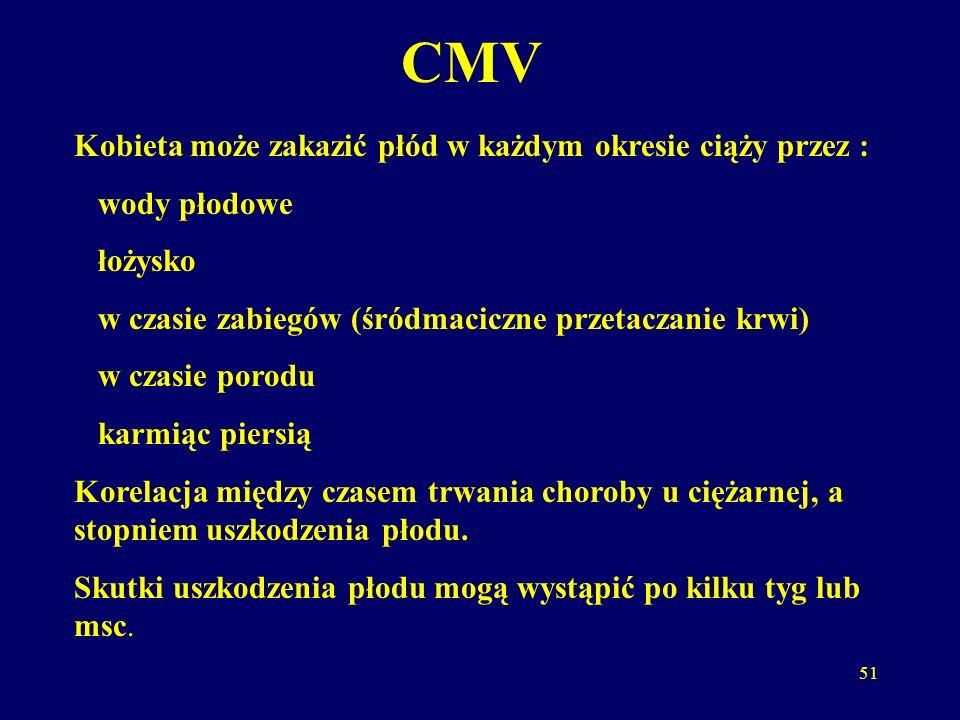 51 CMV Kobieta może zakazić płód w każdym okresie ciąży przez : wody płodowe łożysko w czasie zabiegów (śródmaciczne przetaczanie krwi) w czasie porodu karmiąc piersią Korelacja między czasem trwania choroby u ciężarnej, a stopniem uszkodzenia płodu.