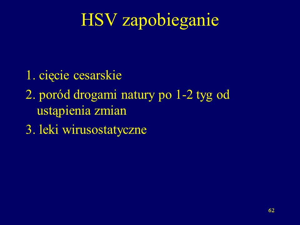 62 HSV zapobieganie 1. cięcie cesarskie 2. poród drogami natury po 1-2 tyg od ustąpienia zmian 3.