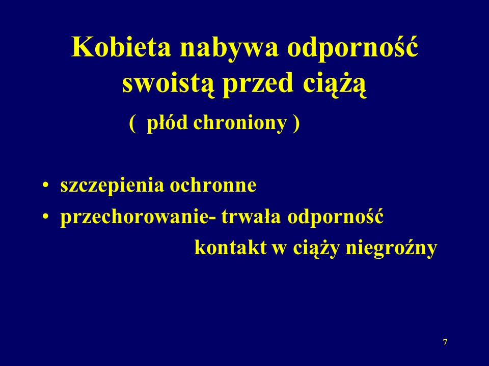 7 Kobieta nabywa odporność swoistą przed ciążą ( płód chroniony ) szczepienia ochronne przechorowanie- trwała odporność kontakt w ciąży niegroźny