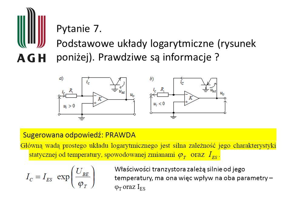Pytanie 7. Podstawowe układy logarytmiczne (rysunek poniżej). Prawdziwe są informacje ? Sugerowana odpowiedź: PRAWDA Właściwości tranzystora zależą si