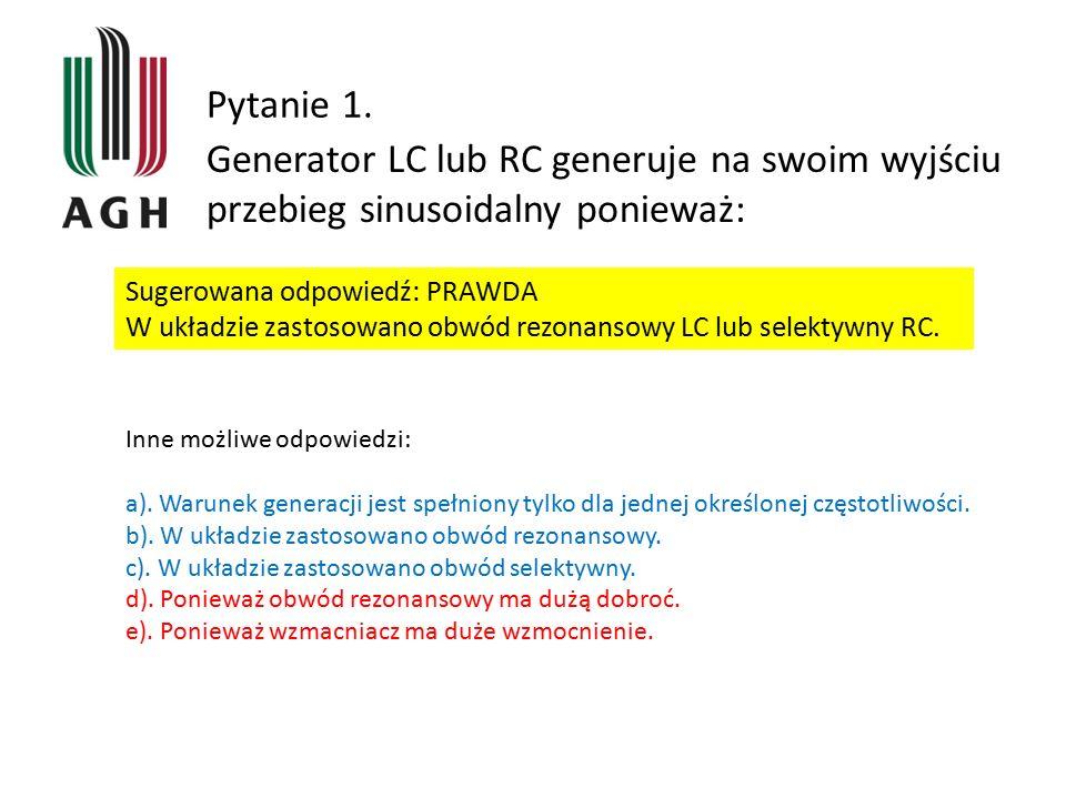 Pytanie 1. Generator LC lub RC generuje na swoim wyjściu przebieg sinusoidalny ponieważ: Sugerowana odpowiedź: PRAWDA W układzie zastosowano obwód rez