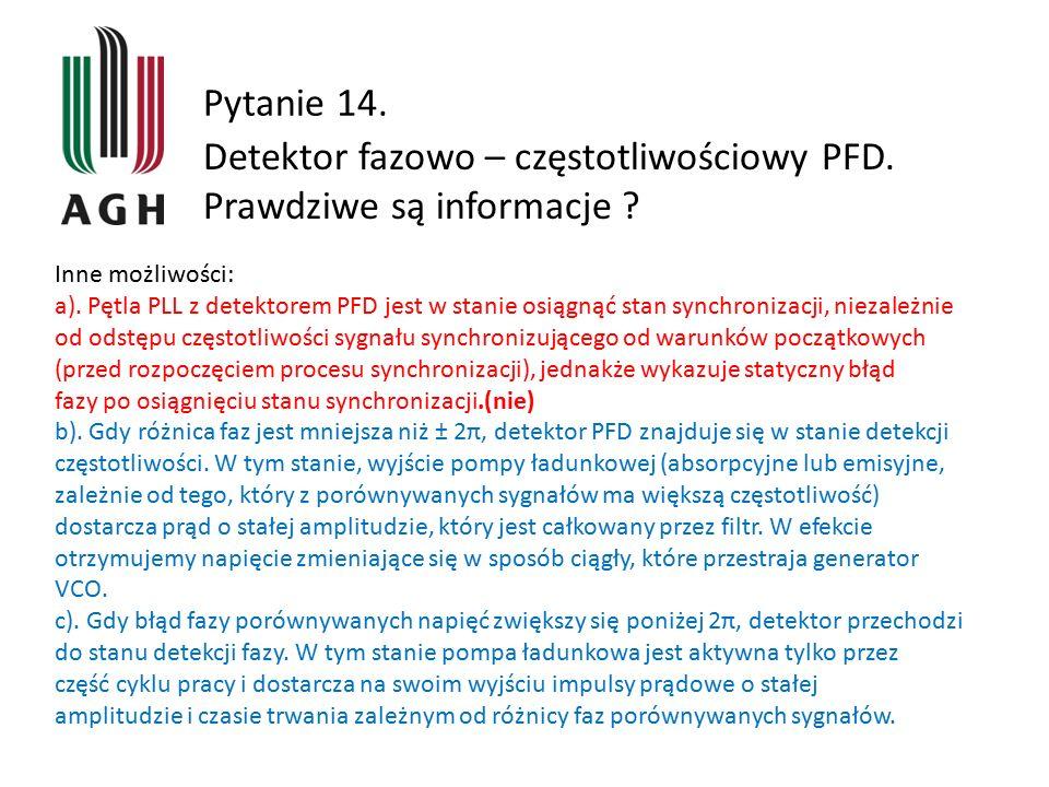 Pytanie 14. Detektor fazowo – częstotliwościowy PFD. Prawdziwe są informacje ? Inne możliwości: a). Pętla PLL z detektorem PFD jest w stanie osiągnąć