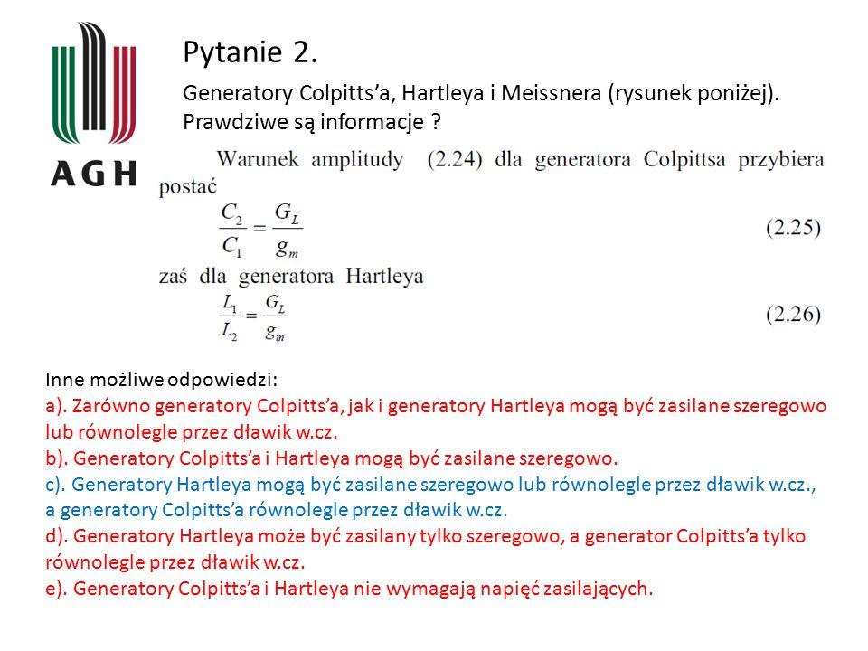 Inne możliwe odpowiedzi: a). Zarówno generatory Colpitts'a, jak i generatory Hartleya mogą być zasilane szeregowo lub równolegle przez dławik w.cz. b)
