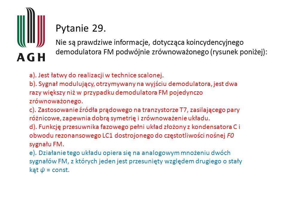 Pytanie 29. a). Jest łatwy do realizacji w technice scalonej. b). Sygnał modulujący, otrzymywany na wyjściu demodulatora, jest dwa razy większy niż w