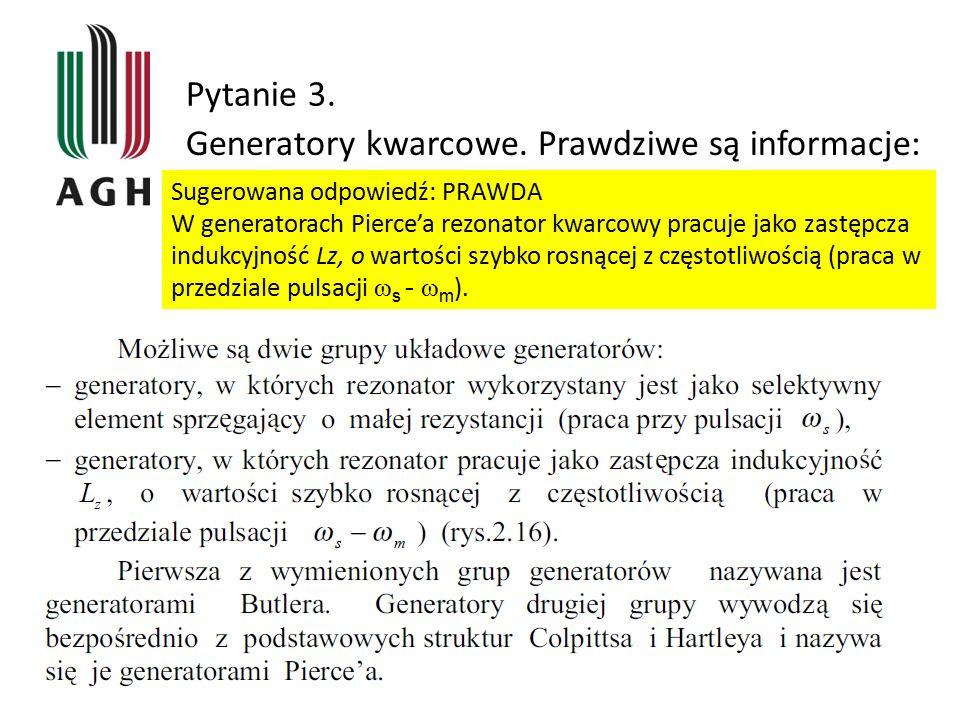 Pytanie 3. Generatory kwarcowe. Prawdziwe są informacje: Sugerowana odpowiedź: PRAWDA W generatorach Pierce'a rezonator kwarcowy pracuje jako zastępcz