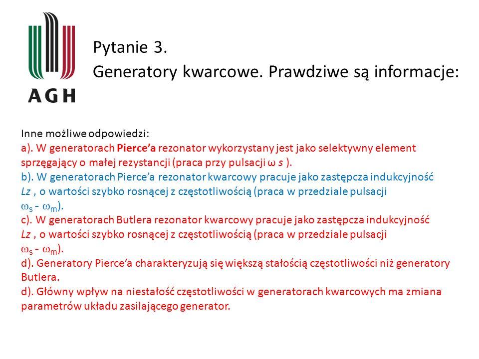 Pytanie 3. Generatory kwarcowe. Prawdziwe są informacje: Inne możliwe odpowiedzi: a). W generatorach Pierce'a rezonator wykorzystany jest jako selekty