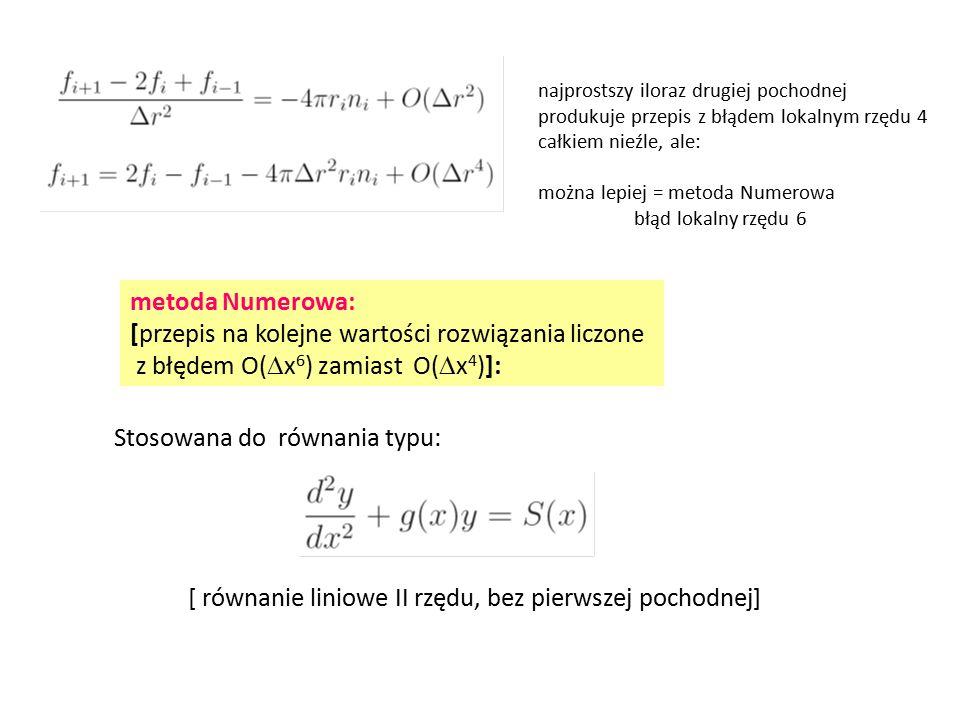 najprostszy iloraz drugiej pochodnej produkuje przepis z błądem lokalnym rzędu 4 całkiem nieźle, ale: można lepiej = metoda Numerowa błąd lokalny rzędu 6 metoda Numerowa: [przepis na kolejne wartości rozwiązania liczone z błędem O(  x 6 ) zamiast O(  x 4 )]: Stosowana do równania typu: [ równanie liniowe II rzędu, bez pierwszej pochodnej]