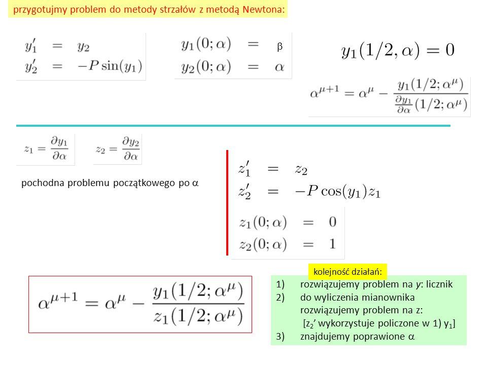 przygotujmy problem do metody strzałów z metodą Newtona: pochodna problemu początkowego po  1)rozwiązujemy problem na y: licznik 2)do wyliczenia mianownika rozwiązujemy problem na z: [z 2 ' wykorzystuje policzone w 1) y 1 ] 3)znajdujemy poprawione   kolejność działań: