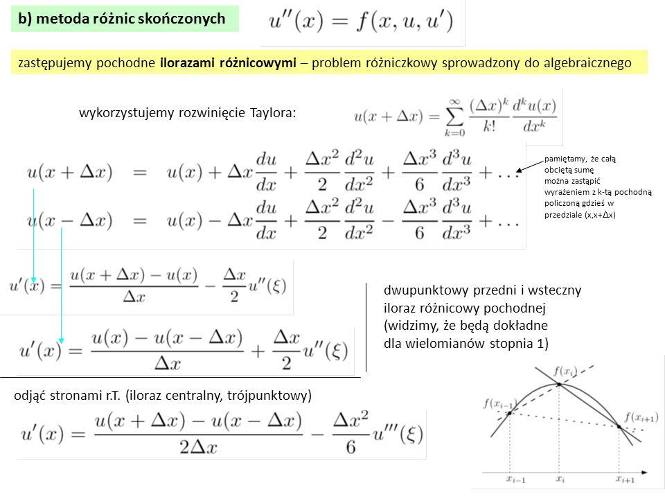 b) metoda różnic skończonych zastępujemy pochodne ilorazami różnicowymi – problem różniczkowy sprowadzony do algebraicznego wykorzystujemy rozwinięcie Taylora: pamiętamy, że całą obciętą sumę można zastąpić wyrażeniem z k-tą pochodną policzoną gdzieś w przedziale (x,x+  x) dwupunktowy przedni i wsteczny iloraz różnicowy pochodnej (widzimy, że będą dokładne dla wielomianów stopnia 1) odjąć stronami r.T.