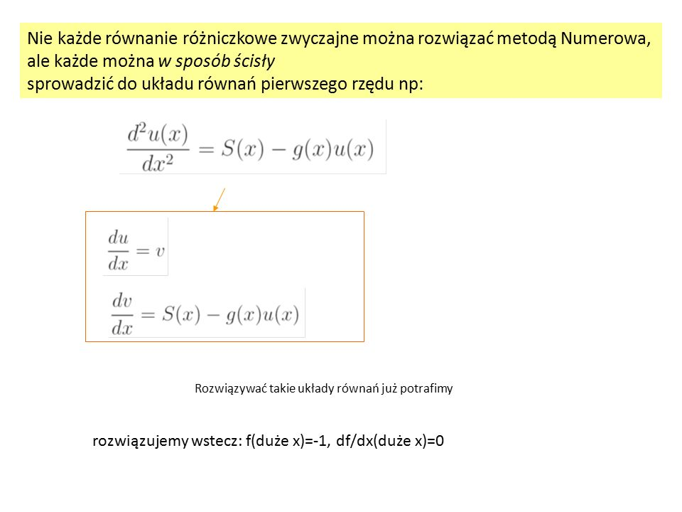 Nie każde równanie różniczkowe zwyczajne można rozwiązać metodą Numerowa, ale każde można w sposób ścisły sprowadzić do układu równań pierwszego rzędu np: Rozwiązywać takie układy równań już potrafimy rozwiązujemy wstecz: f(duże x)=-1, df/dx(duże x)=0
