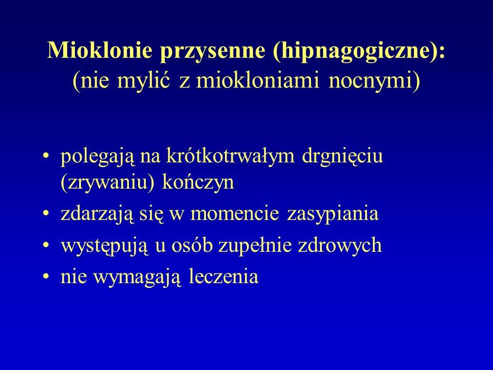 Mioklonie przysenne (hipnagogiczne): (nie mylić z miokloniami nocnymi) polegają na krótkotrwałym drgnięciu (zrywaniu) kończyn zdarzają się w momencie zasypiania występują u osób zupełnie zdrowych nie wymagają leczenia