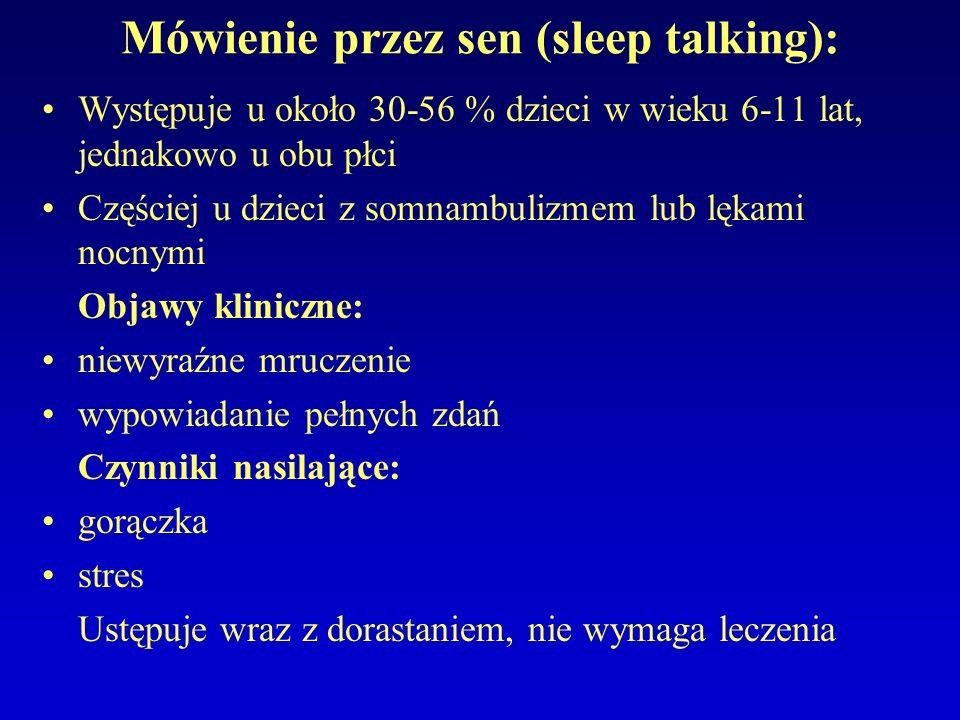 Mówienie przez sen (sleep talking): Występuje u około 30-56 % dzieci w wieku 6-11 lat, jednakowo u obu płci Częściej u dzieci z somnambulizmem lub lękami nocnymi Objawy kliniczne: niewyraźne mruczenie wypowiadanie pełnych zdań Czynniki nasilające: gorączka stres Ustępuje wraz z dorastaniem, nie wymaga leczenia