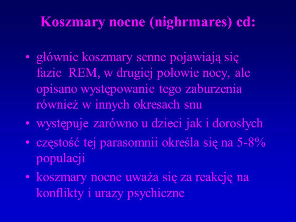 Koszmary nocne (nighrmares) cd: głównie koszmary senne pojawiają się fazie REM, w drugiej połowie nocy, ale opisano występowanie tego zaburzenia również w innych okresach snu występuje zarówno u dzieci jak i dorosłych częstość tej parasomnii określa się na 5-8% populacji koszmary nocne uważa się za reakcję na konflikty i urazy psychiczne