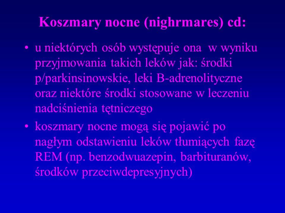 Koszmary nocne (nighrmares) cd: u niektórych osób występuje ona w wyniku przyjmowania takich leków jak: środki p/parkinsinowskie, leki B-adrenolityczne oraz niektóre środki stosowane w leczeniu nadciśnienia tętniczego koszmary nocne mogą się pojawić po nagłym odstawieniu leków tłumiących fazę REM (np.