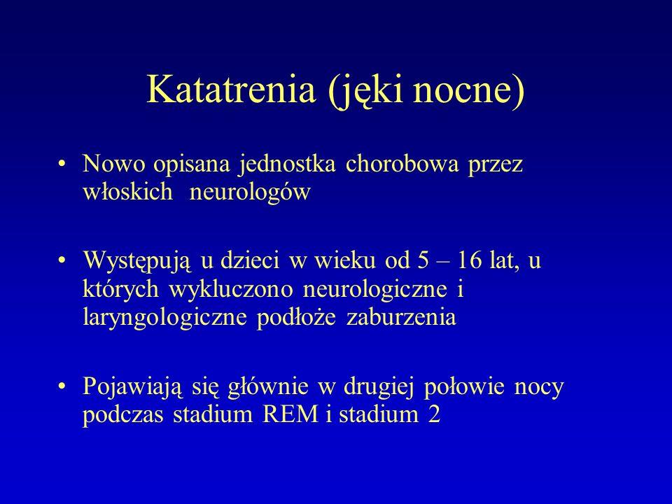 Katatrenia (jęki nocne) Nowo opisana jednostka chorobowa przez włoskich neurologów Występują u dzieci w wieku od 5 – 16 lat, u których wykluczono neurologiczne i laryngologiczne podłoże zaburzenia Pojawiają się głównie w drugiej połowie nocy podczas stadium REM i stadium 2