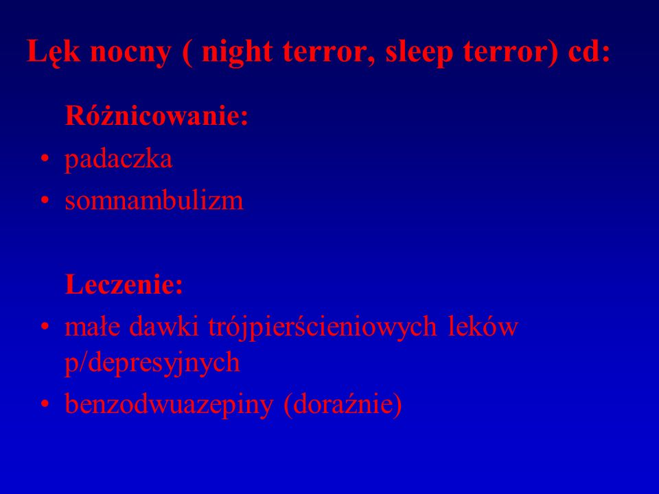 Lęk nocny ( night terror, sleep terror) cd: Różnicowanie: padaczka somnambulizm Leczenie: małe dawki trójpierścieniowych leków p/depresyjnych benzodwuazepiny (doraźnie)
