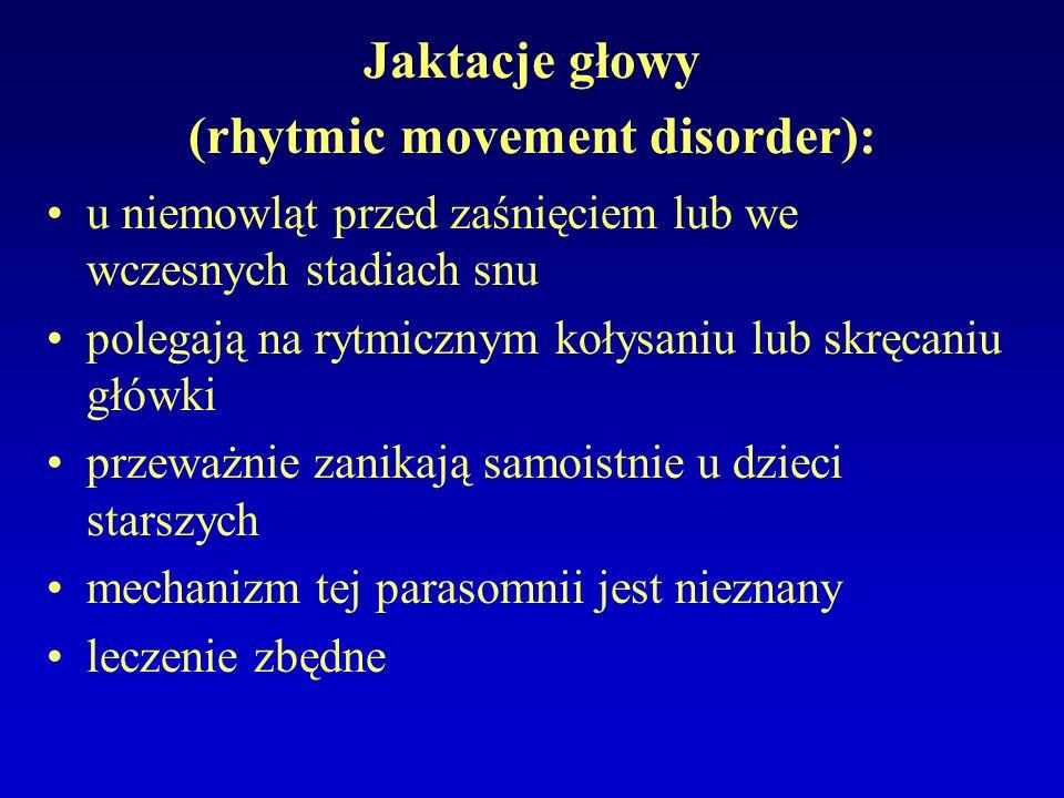 Jaktacje głowy (rhytmic movement disorder): u niemowląt przed zaśnięciem lub we wczesnych stadiach snu polegają na rytmicznym kołysaniu lub skręcaniu główki przeważnie zanikają samoistnie u dzieci starszych mechanizm tej parasomnii jest nieznany leczenie zbędne