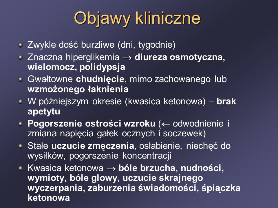 Objawy kliniczne Zwykle dość burzliwe (dni, tygodnie)  Znaczna hiperglikemia  diureza osmotyczna, wielomocz, polidypsja Gwałtowne chudnięcie, mimo zachowanego lub wzmożonego łaknienia W późniejszym okresie (kwasica ketonowa) – brak apetytu Pogorszenie ostrości wzroku (  odwodnienie i zmiana napięcia gałek ocznych i soczewek) Stałe uczucie zmęczenia, osłabienie, niechęć do wysiłków, pogorszenie koncentracji  Kwasica ketonowa  bóle brzucha, nudności, wymioty, bóle głowy, uczucie skrajnego wyczerpania, zaburzenia świadomości, śpiączka ketonowa