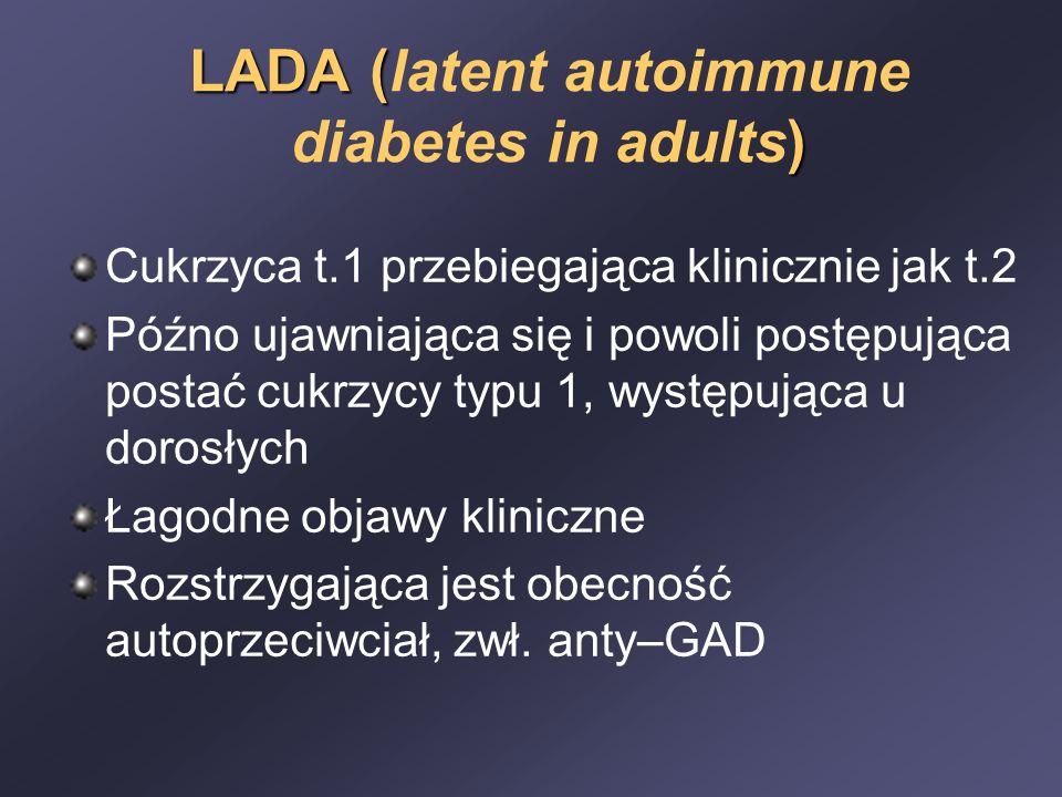 LADA ( ) LADA (latent autoimmune diabetes in adults) Cukrzyca t.1 przebiegająca klinicznie jak t.2 Późno ujawniająca się i powoli postępująca postać cukrzycy typu 1, występująca u dorosłych Łagodne objawy kliniczne Rozstrzygająca jest obecność autoprzeciwciał, zwł.