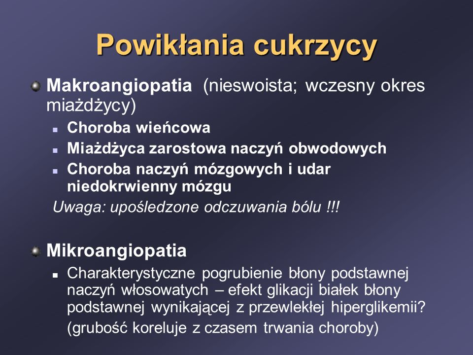 Powikłania cukrzycy Makroangiopatia (nieswoista; wczesny okres miażdżycy) Choroba wieńcowa Miażdżyca zarostowa naczyń obwodowych Choroba naczyń mózgowych i udar niedokrwienny mózgu Uwaga: upośledzone odczuwania bólu !!.