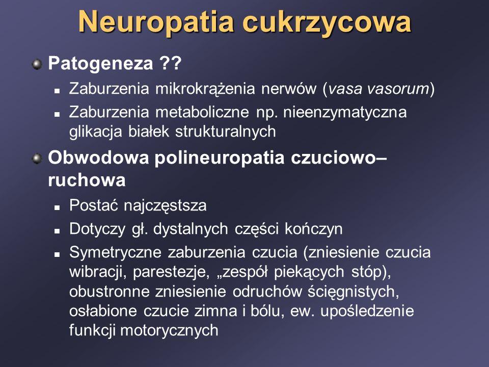 Neuropatia cukrzycowa Patogeneza ?? Zaburzenia mikrokrążenia nerwów (vasa vasorum) Zaburzenia metaboliczne np. nieenzymatyczna glikacja białek struktu