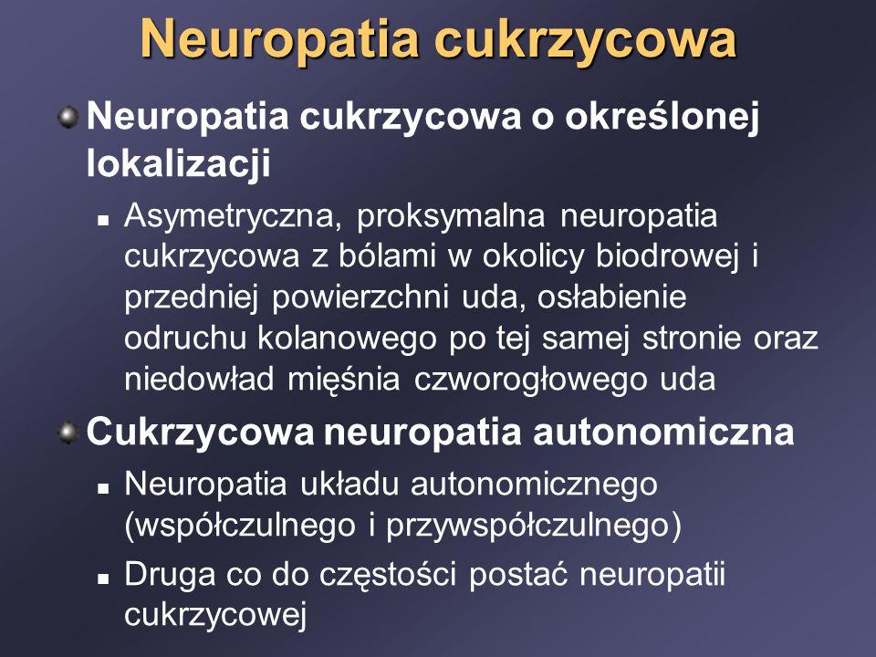 Neuropatia cukrzycowa Neuropatia cukrzycowa o określonej lokalizacji Asymetryczna, proksymalna neuropatia cukrzycowa z bólami w okolicy biodrowej i przedniej powierzchni uda, osłabienie odruchu kolanowego po tej samej stronie oraz niedowład mięśnia czworogłowego uda Cukrzycowa neuropatia autonomiczna Neuropatia układu autonomicznego (współczulnego i przywspółczulnego) Druga co do częstości postać neuropatii cukrzycowej