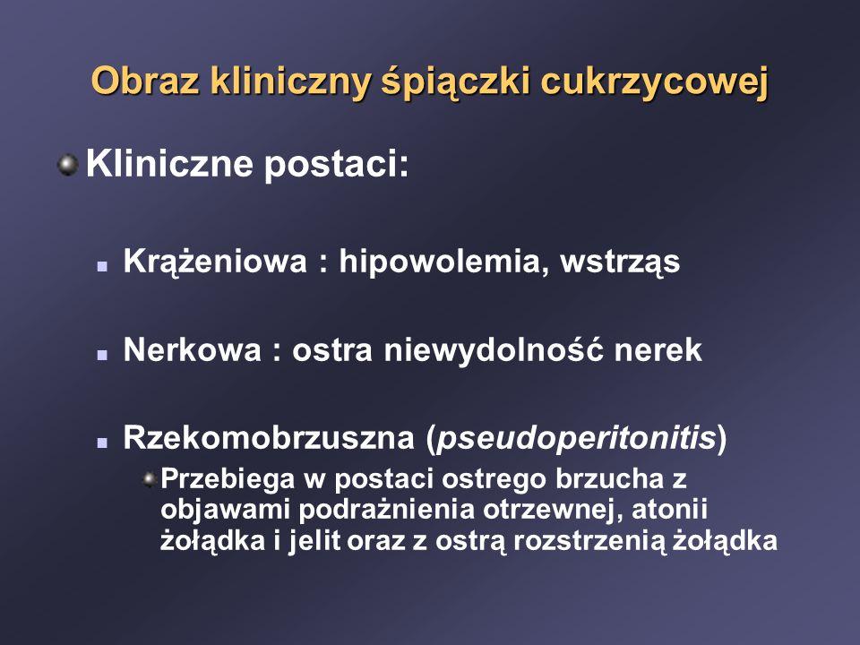 Obraz kliniczny śpiączki cukrzycowej Kliniczne postaci: Krążeniowa : hipowolemia, wstrząs Nerkowa : ostra niewydolność nerek Rzekomobrzuszna (pseudoperitonitis) Przebiega w postaci ostrego brzucha z objawami podrażnienia otrzewnej, atonii żołądka i jelit oraz z ostrą rozstrzenią żołądka