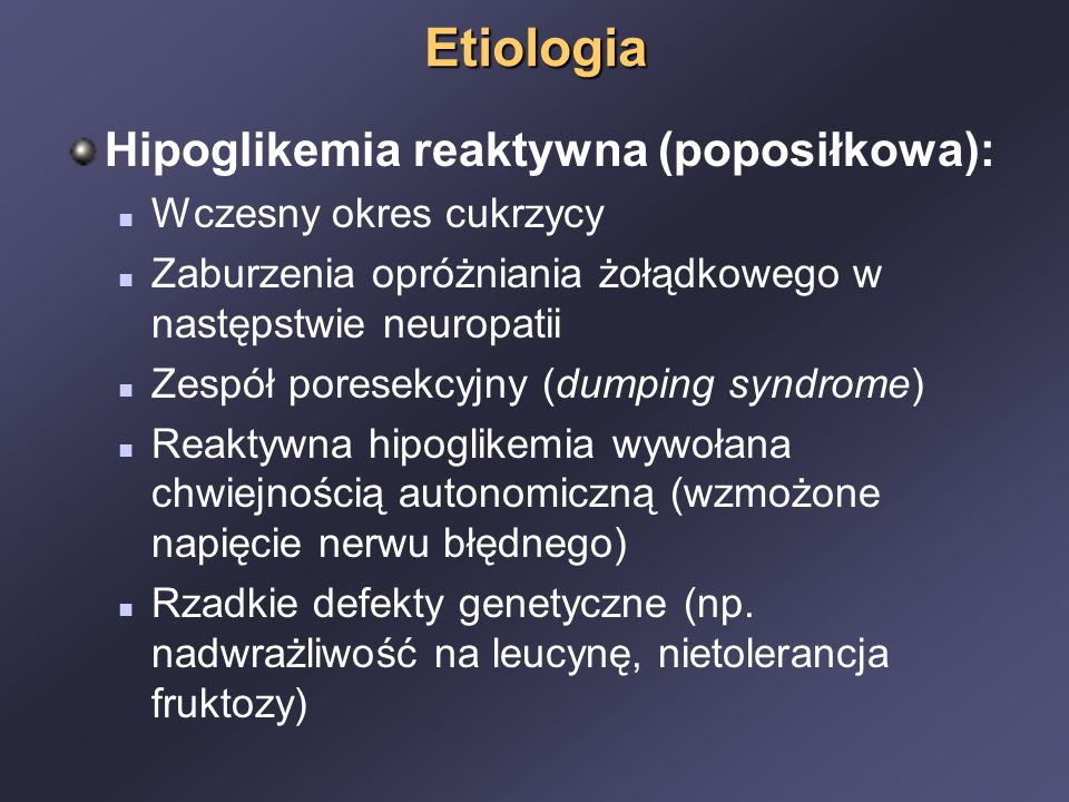 Etiologia Hipoglikemia reaktywna (poposiłkowa): Wczesny okres cukrzycy Zaburzenia opróżniania żołądkowego w następstwie neuropatii Zespół poresekcyjny (dumping syndrome) Reaktywna hipoglikemia wywołana chwiejnością autonomiczną (wzmożone napięcie nerwu błędnego) Rzadkie defekty genetyczne (np.