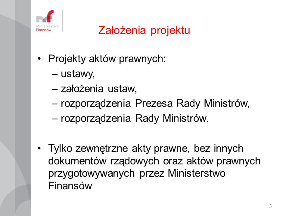 Założenia projektu Projekty aktów prawnych: –ustawy, –założenia ustaw, –rozporządzenia Prezesa Rady Ministrów, –rozporządzenia Rady Ministrów.