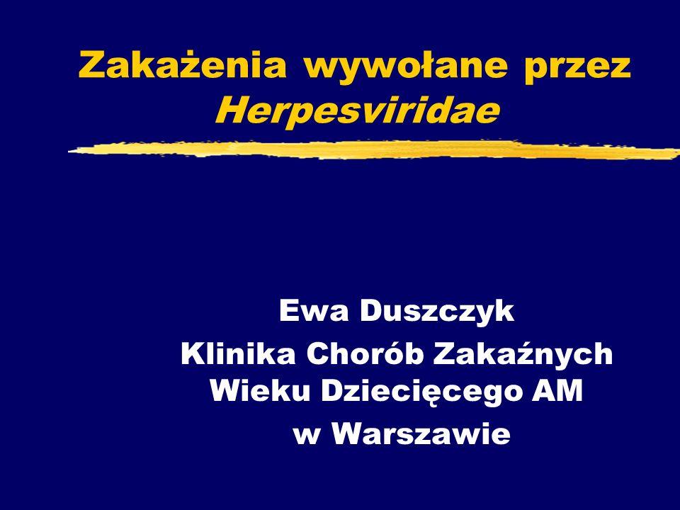 Zakażenia wywołane przez Herpesviridae Ewa Duszczyk Klinika Chorób Zakaźnych Wieku Dziecięcego AM w Warszawie