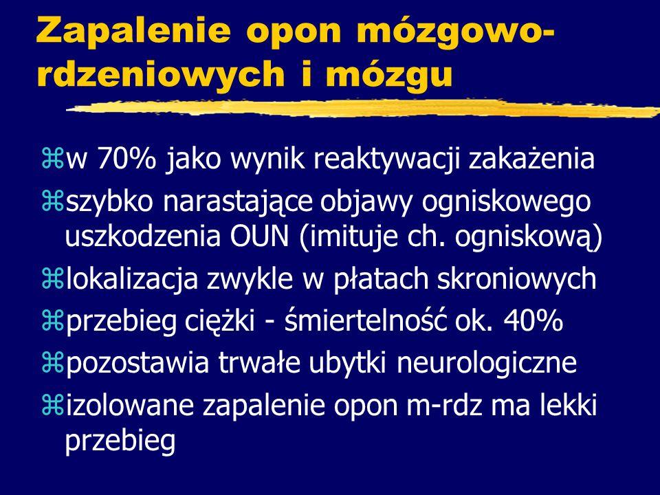 Zapalenie opon mózgowo- rdzeniowych i mózgu zw 70% jako wynik reaktywacji zakażenia zszybko narastające objawy ogniskowego uszkodzenia OUN (imituje ch
