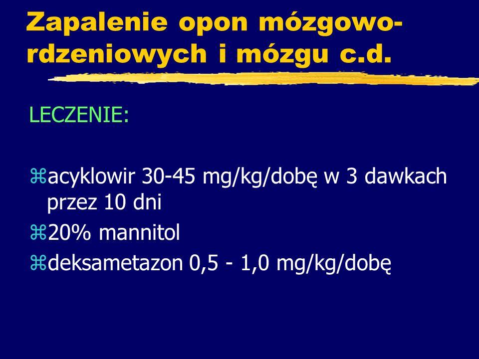 Zapalenie opon mózgowo- rdzeniowych i mózgu c.d. LECZENIE: zacyklowir 30-45 mg/kg/dobę w 3 dawkach przez 10 dni z20% mannitol zdeksametazon 0,5 - 1,0
