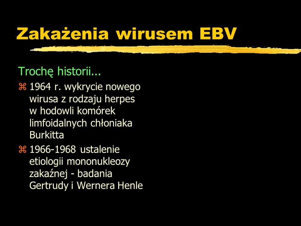 Zakażenia wirusem EBV Trochę historii... z1964 r. wykrycie nowego wirusa z rodzaju herpes w hodowli komórek limfoidalnych chłoniaka Burkitta z1966-196
