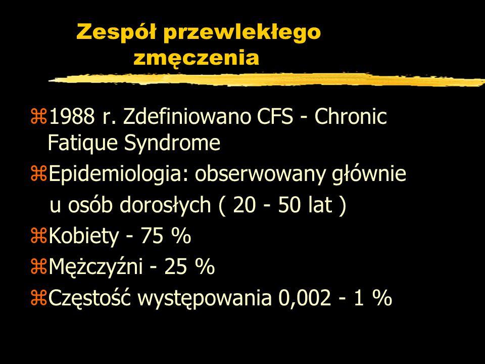 Zespół przewlekłego zmęczenia z1988 r. Zdefiniowano CFS - Chronic Fatique Syndrome zEpidemiologia: obserwowany głównie u osób dorosłych ( 20 - 50 lat