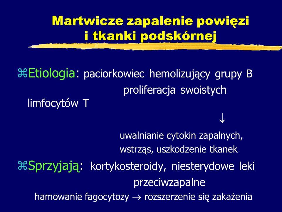 Martwicze zapalenie powięzi i tkanki podskórnej zEtiologia: paciorkowiec hemolizujący grupy B proliferacja swoistych limfocytów T  uwalnianie cytokin