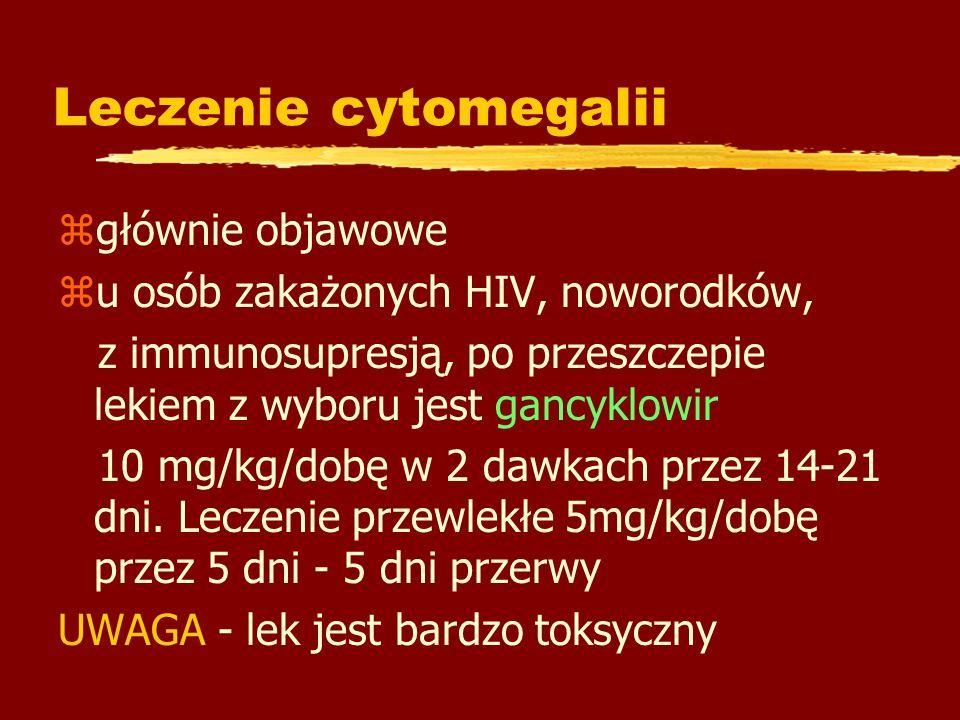 Leczenie cytomegalii zgłównie objawowe zu osób zakażonych HIV, noworodków, z immunosupresją, po przeszczepie lekiem z wyboru jest gancyklowir 10 mg/kg