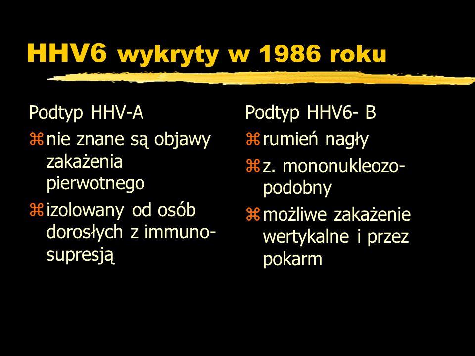 HHV6 wykryty w 1986 roku Podtyp HHV-A znie znane są objawy zakażenia pierwotnego zizolowany od osób dorosłych z immuno- supresją Podtyp HHV6- B z rumi